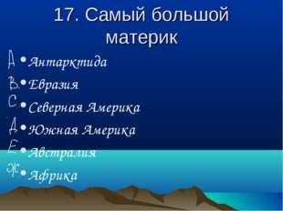 17. Самый большой материк Антарктида Евразия Северная Америка Южная Америка А
