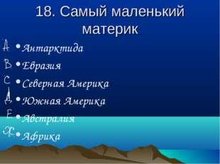 18. Самый маленький материк Антарктида Евразия Северная Америка Южная Америка