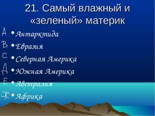 21. Самый влажный и «зеленый» материк Антарктида Евразия Северная Америка Южн