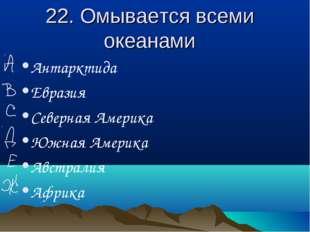22. Омывается всеми океанами Антарктида Евразия Северная Америка Южная Америк