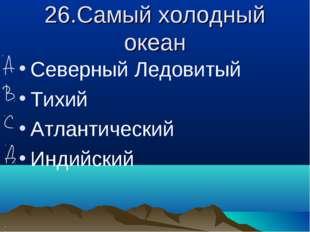26.Самый холодный океан Северный Ледовитый Тихий Атлантический Индийский