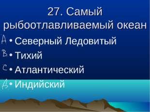 27. Самый рыбоотлавливаемый океан Северный Ледовитый Тихий Атлантический Инди