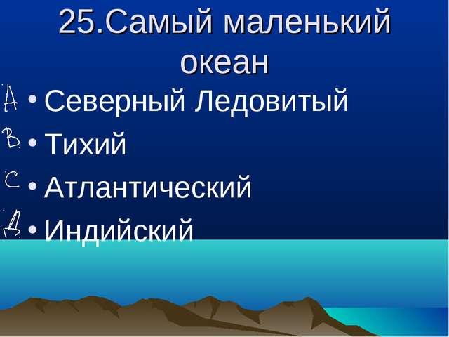 25.Самый маленький океан Северный Ледовитый Тихий Атлантический Индийский