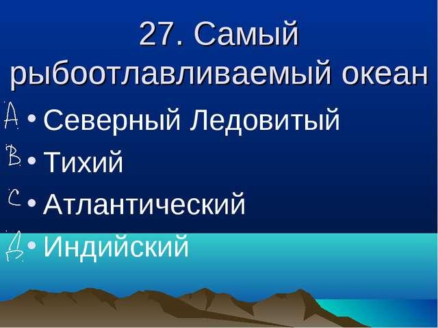 27. Самый рыбоотлавливаемый океан Северный Ледовитый Тихий Атлантический Инди...