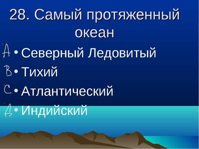 28. Самый протяженный океан Северный Ледовитый Тихий Атлантический Индийский