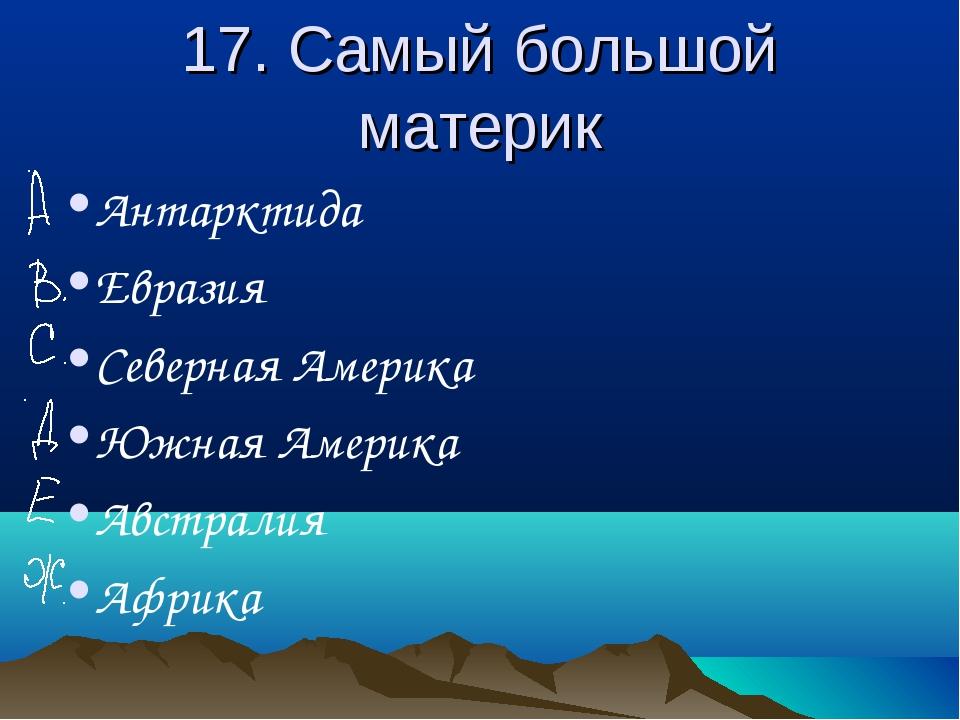 17. Самый большой материк Антарктида Евразия Северная Америка Южная Америка А...