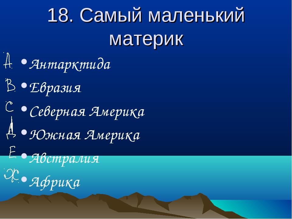 18. Самый маленький материк Антарктида Евразия Северная Америка Южная Америка...
