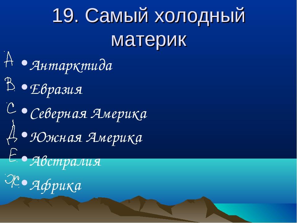 19. Самый холодный материк Антарктида Евразия Северная Америка Южная Америка...