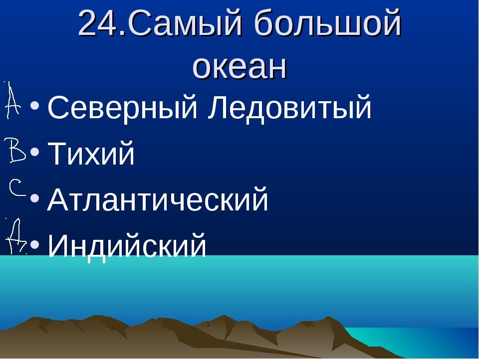 24.Самый большой океан Северный Ледовитый Тихий Атлантический Индийский