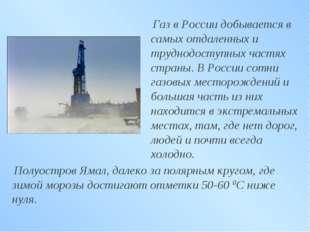 Газ в России добывается в самых отдаленных и труднодоступных частях страны.