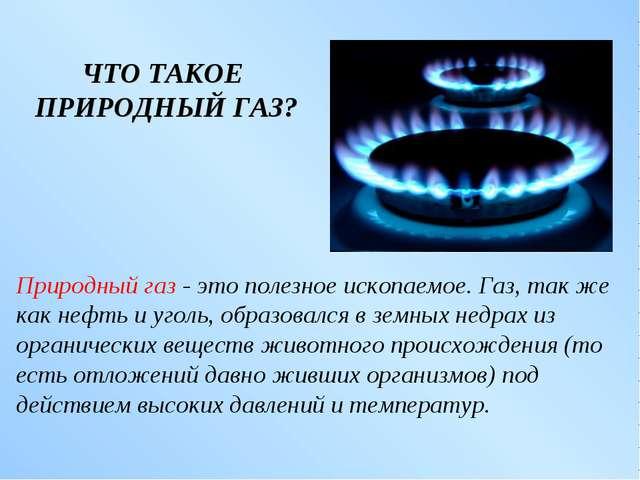 ЧТО ТАКОЕ ПРИРОДНЫЙ ГАЗ? Природный газ - это полезное ископаемое. Газ, так же...