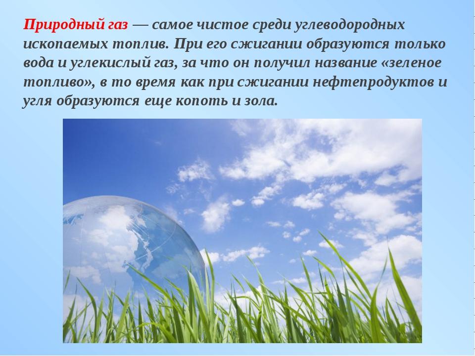 Природный газ — самое чистое среди углеводородных ископаемых топлив. При его...