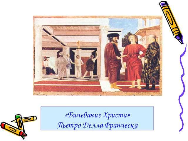 «Бичевание Христа» Пьетро Делла Франческа