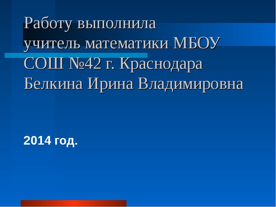 Работу выполнила учитель математики МБОУ СОШ №42 г. Краснодара Белкина Ирина...
