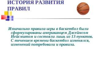 ИСТОРИЯ РАЗВИТИЯ ПРАВИЛ Изначально правила игры в баскетбол были сформулирова