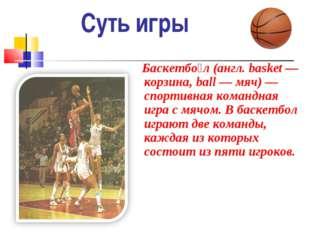 Суть игры Баскетбо́л (англ.basket — корзина, ball — мяч) — спортивная команд