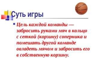 Суть игры Цель каждой команды — забросить руками мяч в кольцо с сеткой (корзи
