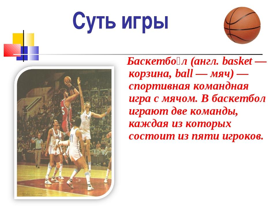 Суть игры Баскетбо́л (англ.basket — корзина, ball — мяч) — спортивная команд...