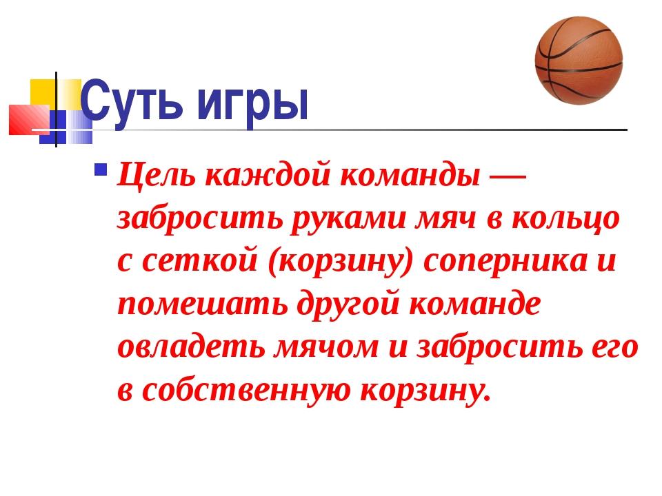 Суть игры Цель каждой команды — забросить руками мяч в кольцо с сеткой (корзи...