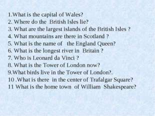 1.What is the capital of Wales? 2. Where do the British Isles lie? 3. What a