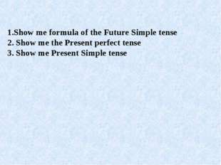 1.Show me formula of the Future Simple tense 2. Show me the Present perfect