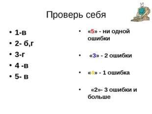 Проверь себя 1-в 2- б,г 3-г 4 -в 5- в «5» - ни одной ошибки «3» - 2 ошибки «4