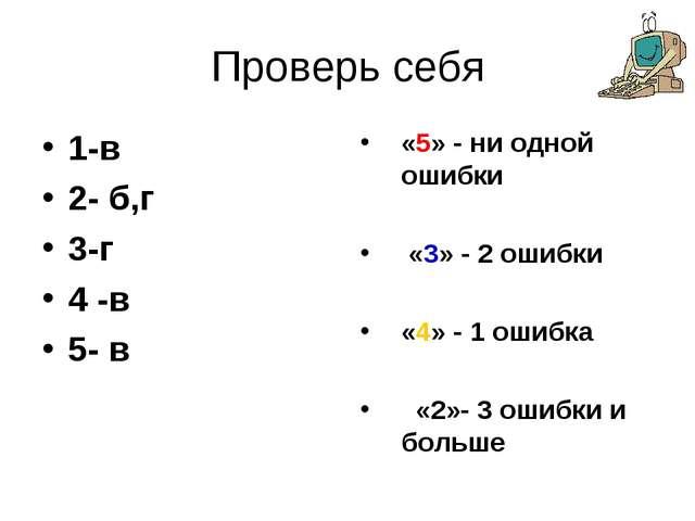 Проверь себя 1-в 2- б,г 3-г 4 -в 5- в «5» - ни одной ошибки «3» - 2 ошибки «4...