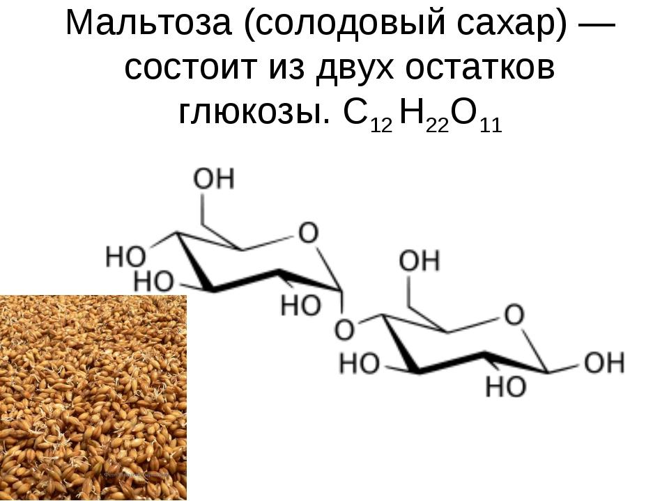 Мальтоза (солодовый сахар)— состоит из двух остатков глюкозы. С12 H22O11