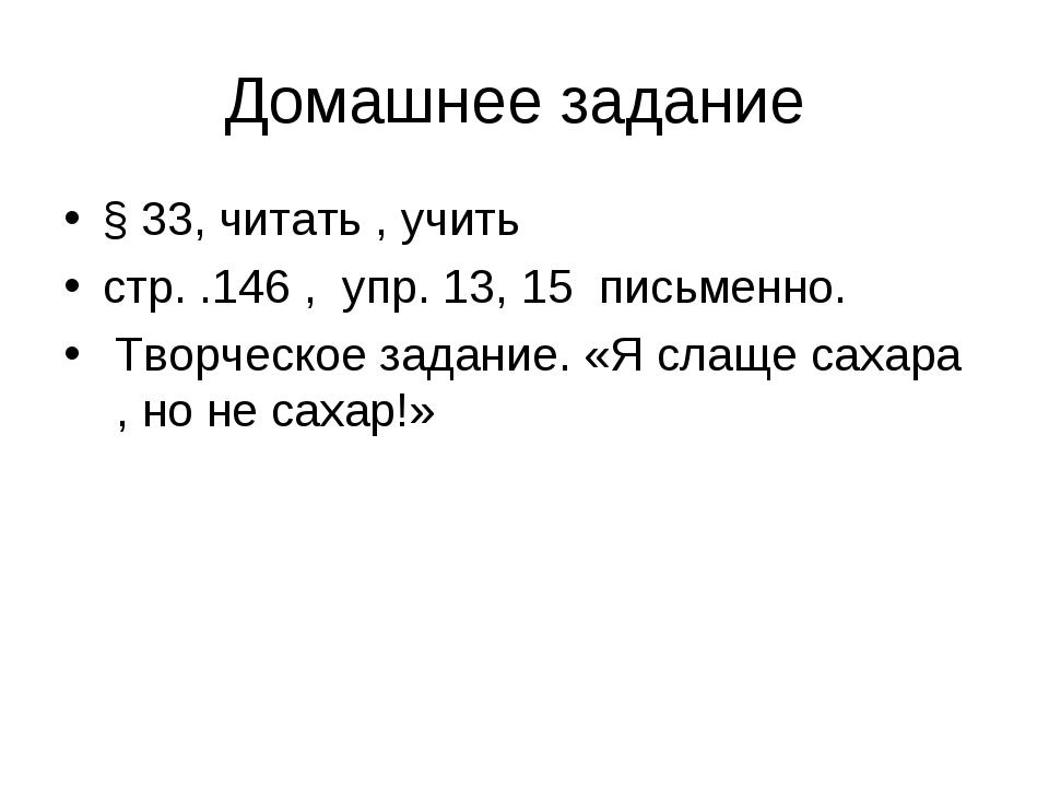 Домашнее задание § 33, читать , учить стр. .146 , упр. 13, 15 письменно. Твор...