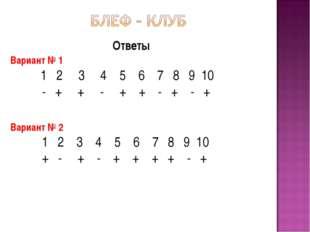 Ответы Вариант № 1 1 2 3 4 5 6 7 8 9 10 - + + - + + - + - + Вариант № 2 1 2