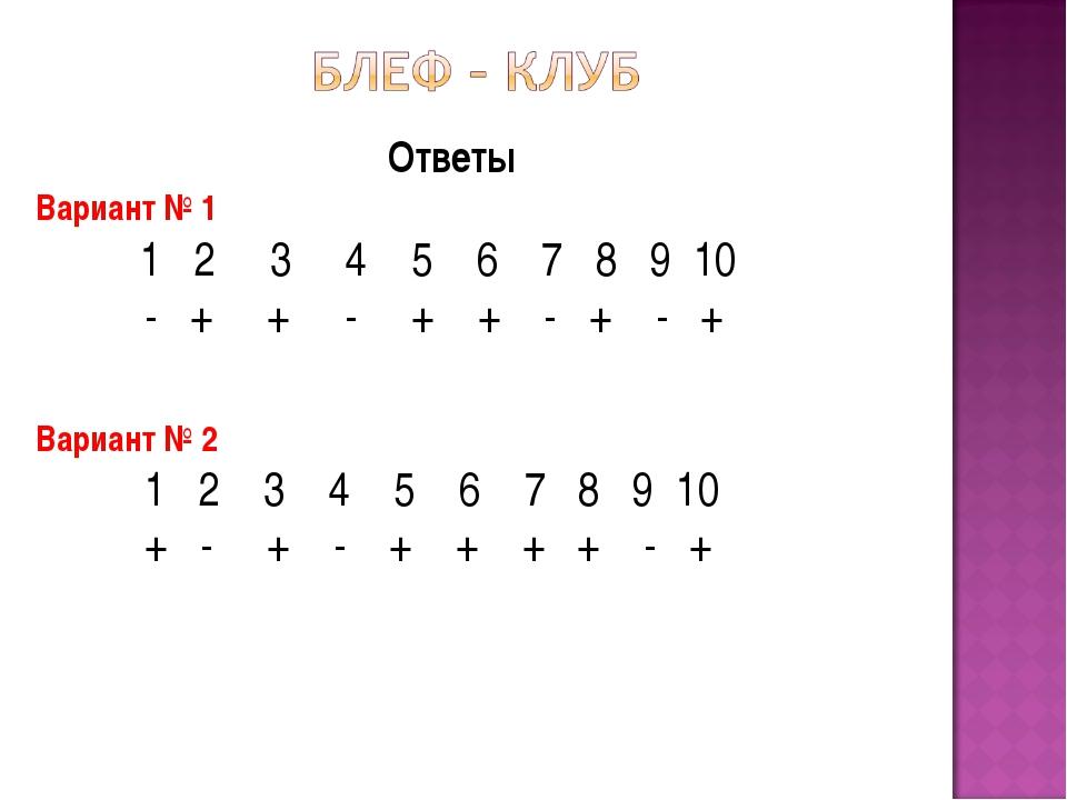 Ответы Вариант № 1 1 2 3 4 5 6 7 8 9 10 - + + - + + - + - + Вариант № 2 1 2...