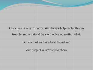 Our class is very friendly. We always help each other in trouble and we stand