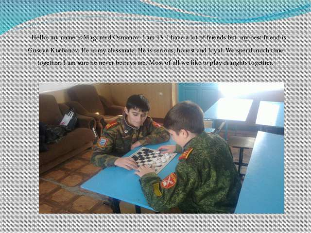 Hello, my name is Magomed Osmanov. I am 13. I have a lot of friends but  my b...