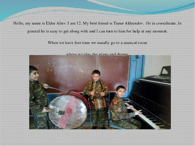 Hello, my name is Eldar Aliev. I am 12. My best friend is Timur Akhundov.  He...