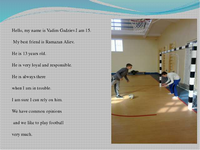 Hello, my name is Vadim Gadziev.I am 15.