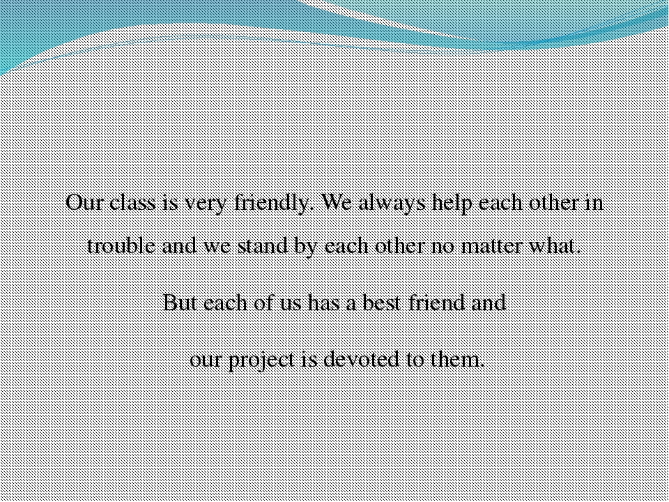Our class is very friendly. We always help each other in trouble and we stand...