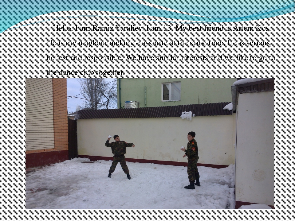 Hello, I am Ramiz Yaraliev. I am 13. My best friend is Artem Kos. He is my ne...