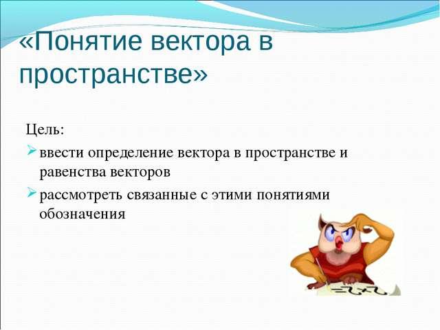 «Понятие вектора в пространстве» Цель: ввести определение вектора в пространс...