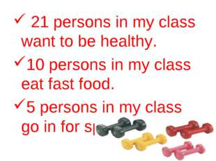 21 persons in my class want to be healthy. 10 persons in my class eat fast f