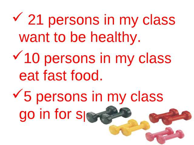21 persons in my class want to be healthy. 10 persons in my class eat fast f...
