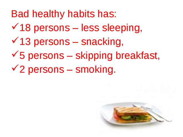 Bad healthy habits has: 18 persons – less sleeping, 13 persons – snaсking, 5...