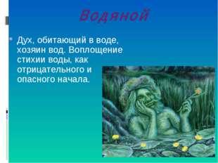 Водяной Дух, обитающий в воде, хозяин вод. Воплощение стихии воды, как отрица