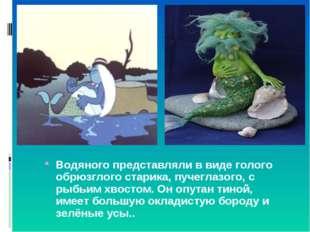 Водяного представляли в виде голого обрюзглого старика, пучеглазого, с рыбьим