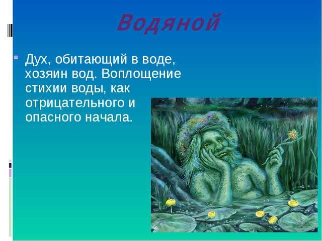 Водяной Дух, обитающий в воде, хозяин вод. Воплощение стихии воды, как отрица...