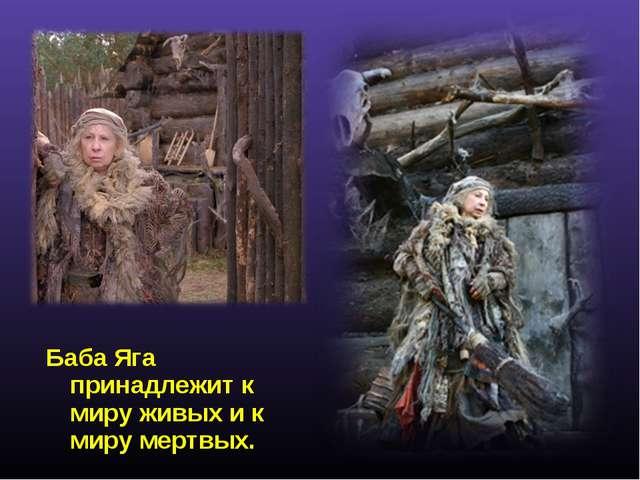 Баба Яга принадлежит к миру живых и к миру мертвых.