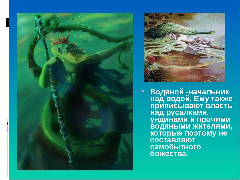 Водяной -начальник над водой. Ему также приписывают власть над русалками, унд...