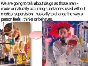 We are going to talk about drugs as those man – made or naturally occurring s
