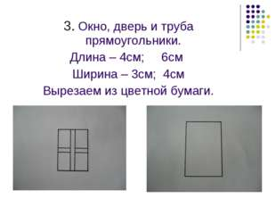 3. Окно, дверь и труба прямоугольники. Длина – 4см; 6см Ширина – 3см; 4см Вы
