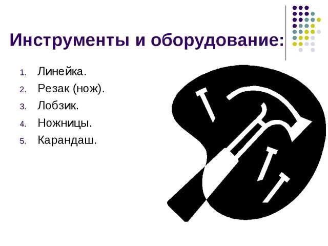 Инструменты и оборудование: Линейка. Резак (нож). Лобзик. Ножницы. Карандаш.