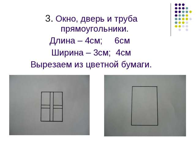 3. Окно, дверь и труба прямоугольники. Длина – 4см; 6см Ширина – 3см; 4см Вы...